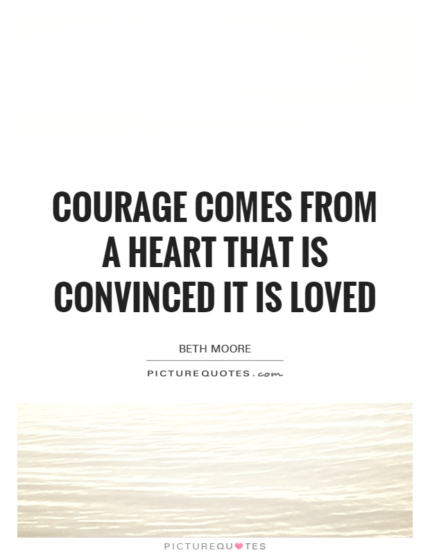 Courage comes from a heart that is CONVINCED it is loved Picture Quote #1