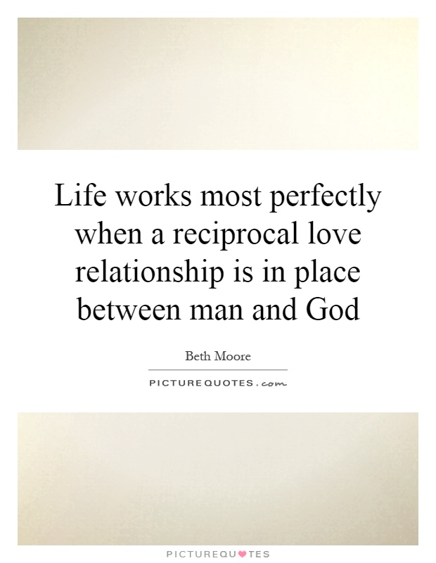 Life works most perfectly when a reciprocal love relationship is in place between man and God Picture Quote #1