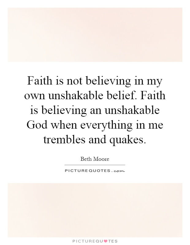 Faith is not believing in my own unshakable belief. Faith is believing an unshakable God when everything in me trembles and quakes Picture Quote #1