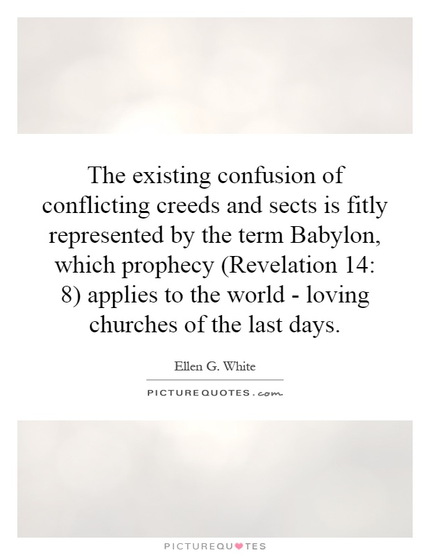 The existing confusion of conflicting creeds and sects is fitly represented by the term Babylon, which prophecy (Revelation 14: 8) applies to the world - loving churches of the last days Picture Quote #1