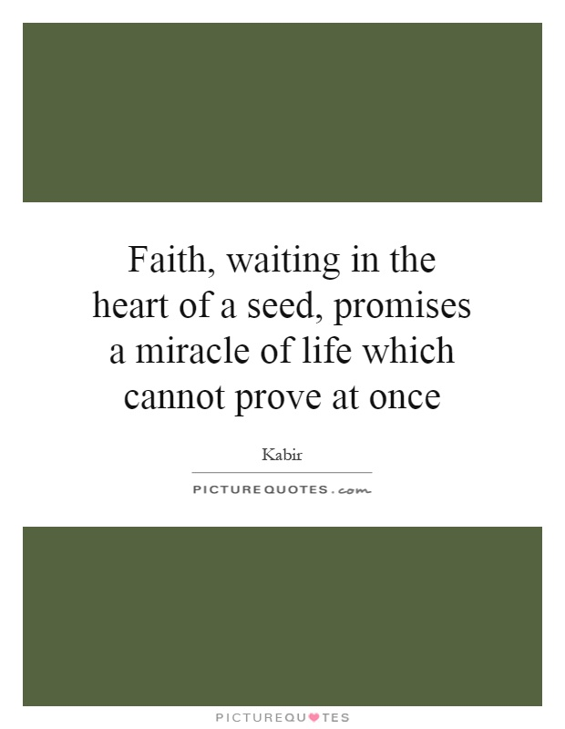 Faith, waiting in the heart of a seed, promises a miracle of life which cannot prove at once Picture Quote #1