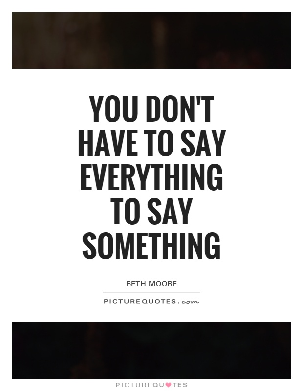 You don't have to say everything to say something Picture Quote #1