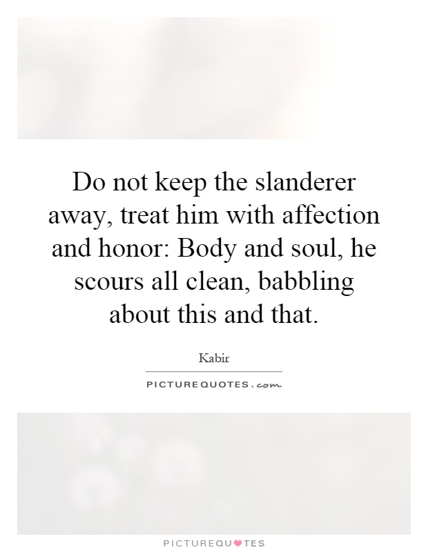 Do not keep the slanderer away, treat him with affection and honor: Body and soul, he scours all clean, babbling about this and that Picture Quote #1