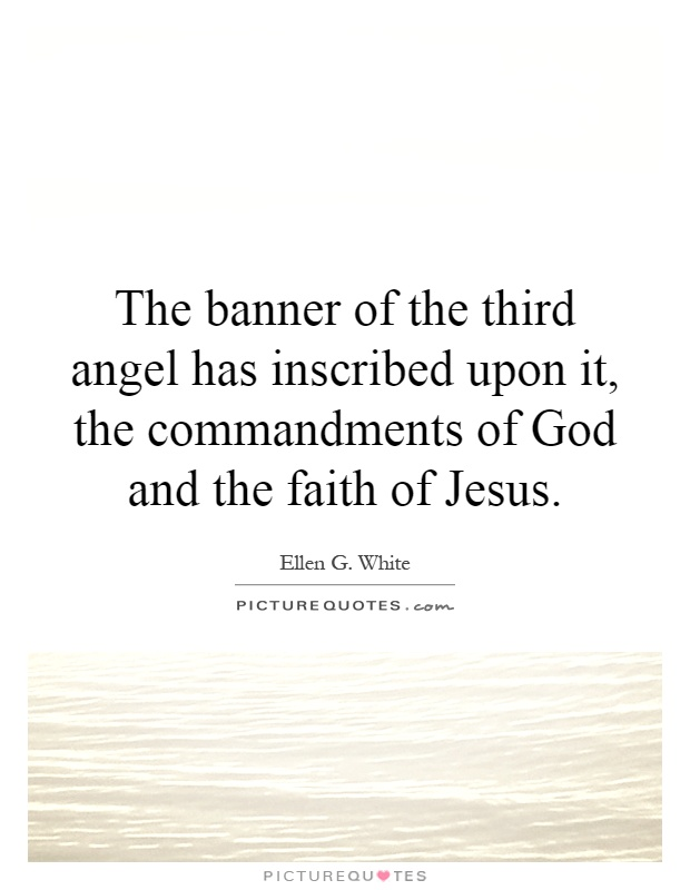 The banner of the third angel has inscribed upon it, the commandments of God and the faith of Jesus Picture Quote #1
