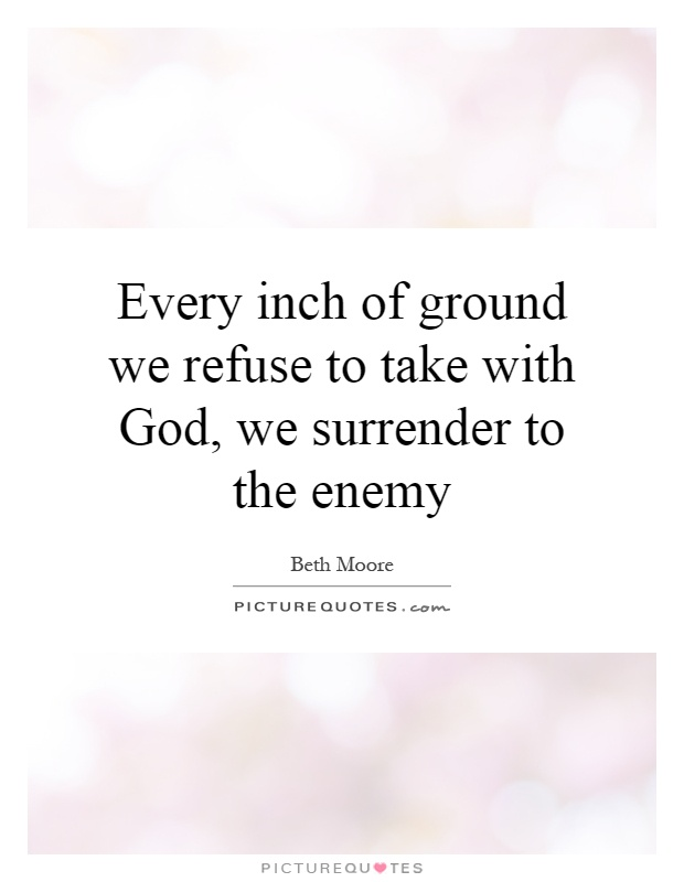Every inch of ground we refuse to take with God, we surrender to the enemy Picture Quote #1