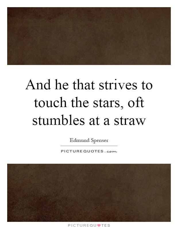 And he that strives to touch the stars, oft stumbles at a straw Picture Quote #1