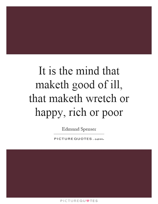 It is the mind that maketh good of ill, that maketh wretch or happy, rich or poor Picture Quote #1