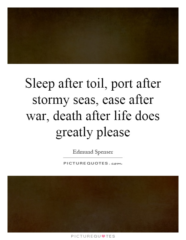 Sleep after toil, port after stormy seas, ease after war, death after life does greatly please Picture Quote #1