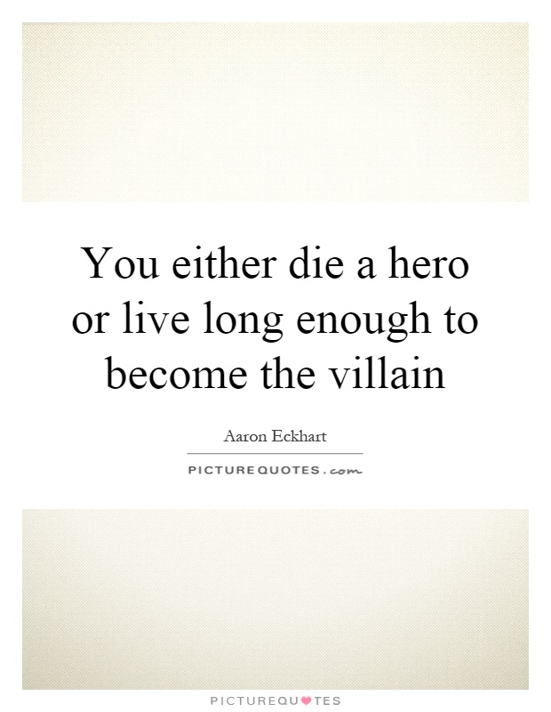 You either die a hero or live long enough to become the villain Picture Quote #1