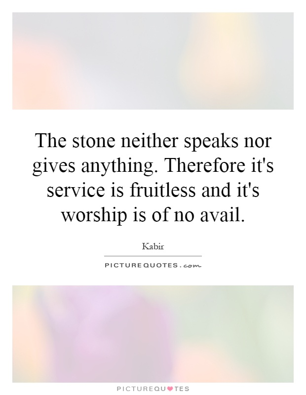 The stone neither speaks nor gives anything. Therefore it's service is fruitless and it's worship is of no avail Picture Quote #1