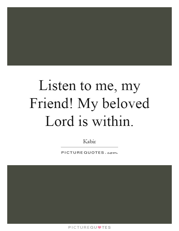 Listen to me, my Friend! My beloved Lord is within Picture Quote #1