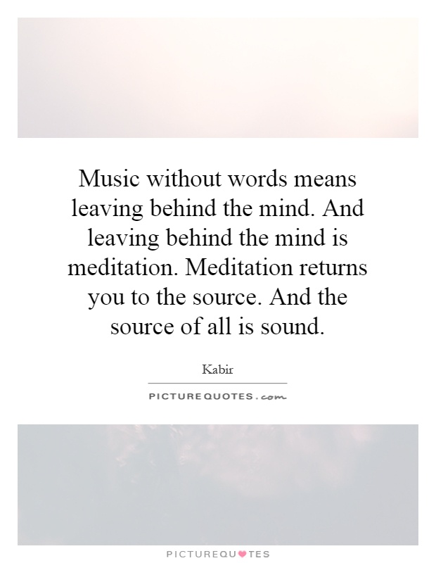 Music without words means leaving behind the mind. And leaving behind the mind is meditation. Meditation returns you to the source. And the source of all is sound Picture Quote #1
