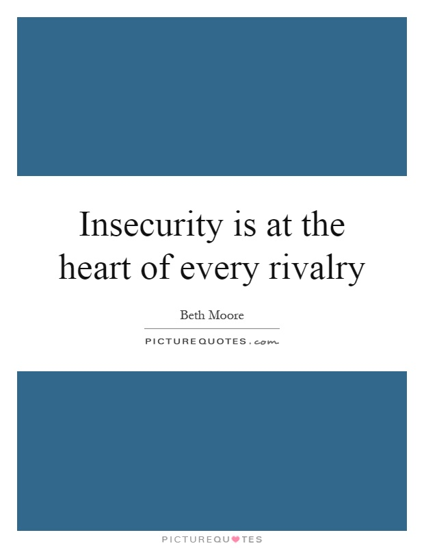 Insecurity is at the heart of every rivalry Picture Quote #1