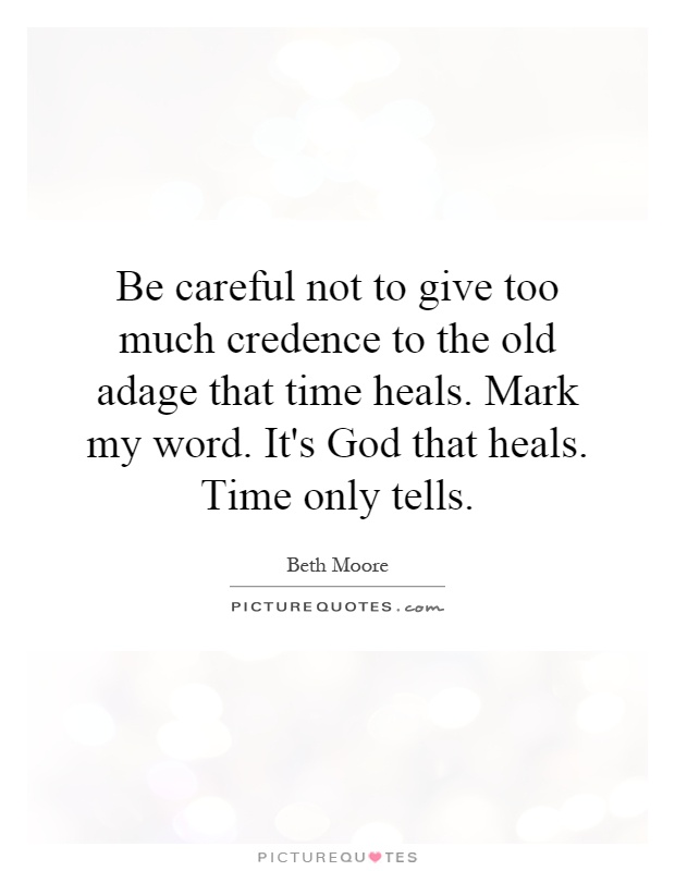Be careful not to give too much credence to the old adage that time heals. Mark my word. It's God that heals. Time only tells Picture Quote #1