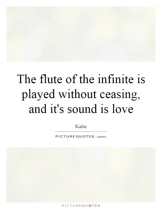 The flute of the infinite is played without ceasing, and it's sound is love Picture Quote #1