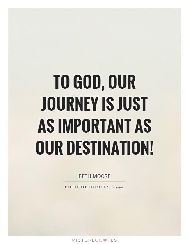 To God, our journey is JUST as important as our destination! Picture Quote #1