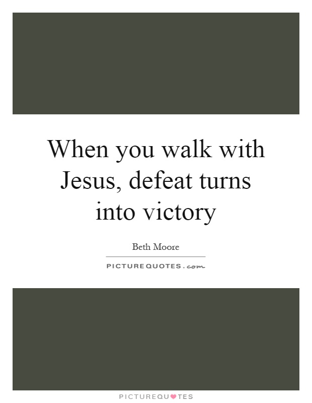 When you walk with Jesus, defeat turns into victory Picture Quote #1