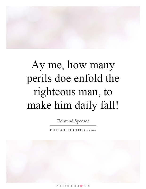 Ay me, how many perils doe enfold the righteous man, to make him daily fall! Picture Quote #1