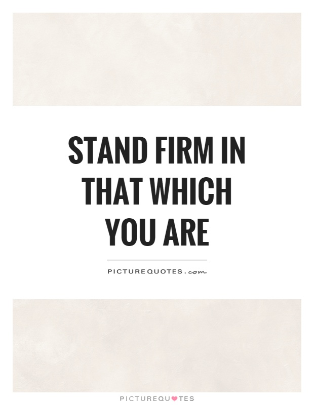 Stand firm in that which you are Picture Quote #1