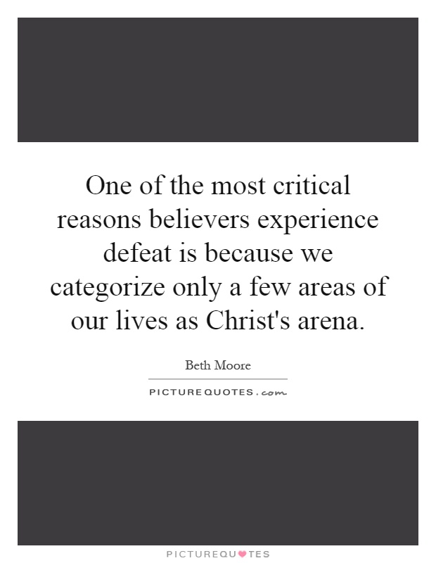 One of the most critical reasons believers experience defeat is because we categorize only a few areas of our lives as Christ's arena Picture Quote #1
