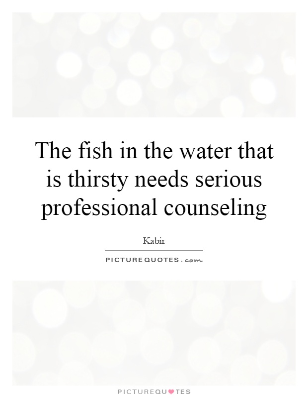 The fish in the water that is thirsty needs serious professional counseling Picture Quote #1