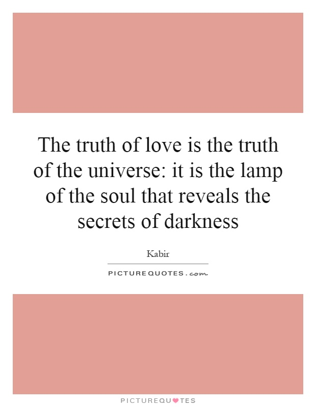 The truth of love is the truth of the universe: it is the lamp of the soul that reveals the secrets of darkness Picture Quote #1