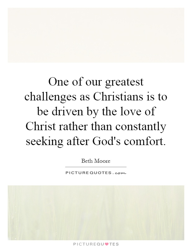 One of our greatest challenges as Christians is to be driven by the love of Christ rather than constantly seeking after God's comfort Picture Quote #1