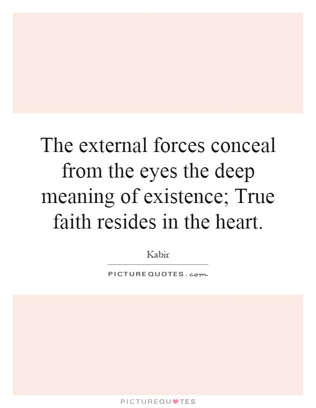 The external forces conceal from the eyes the deep meaning of existence; True faith resides in the heart Picture Quote #1
