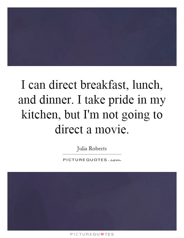 I can direct breakfast, lunch, and dinner. I take pride in my kitchen, but I'm not going to direct a movie Picture Quote #1