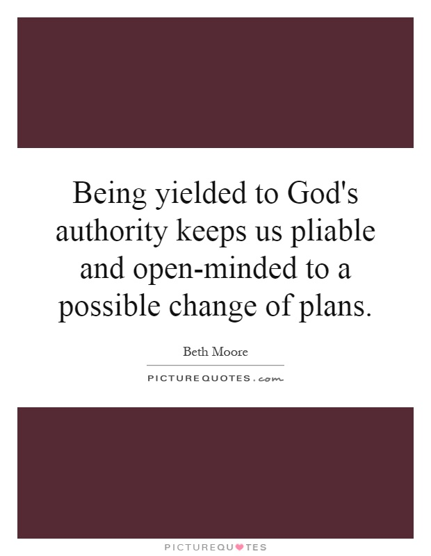 Being yielded to God's authority keeps us pliable and open-minded to a possible change of plans Picture Quote #1