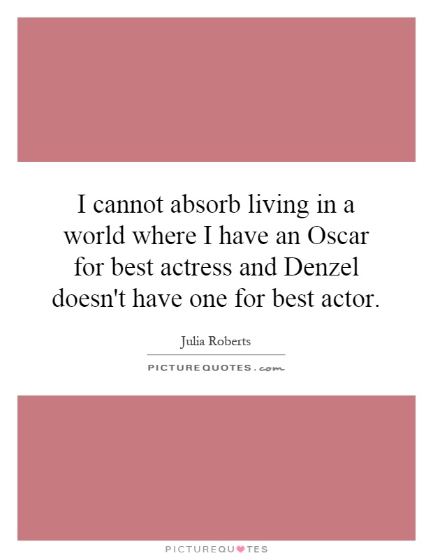 I cannot absorb living in a world where I have an Oscar for best actress and Denzel doesn't have one for best actor Picture Quote #1