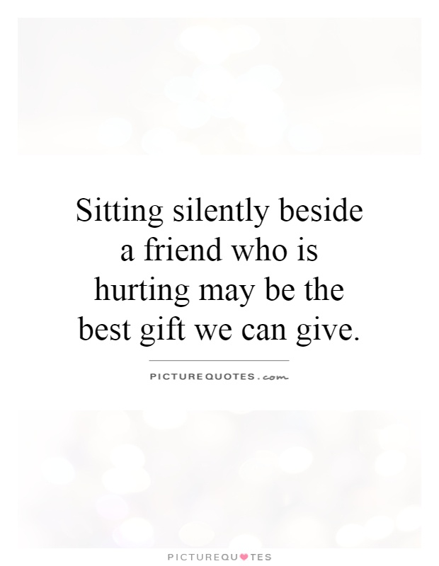 Sitting silently beside a friend who is hurting may be the best gift we can give Picture Quote #1