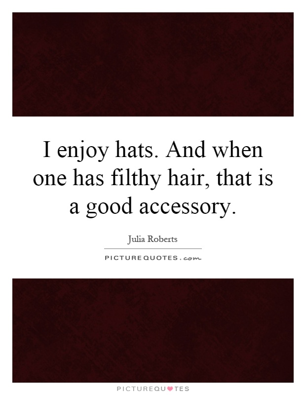 I enjoy hats. And when one has filthy hair, that is a good accessory Picture Quote #1
