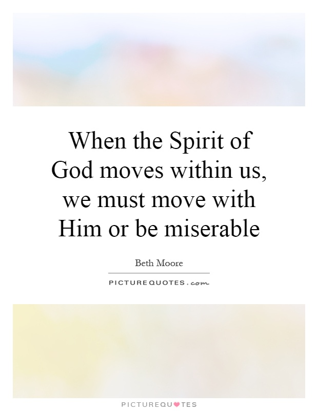 When the Spirit of God moves within us, we must move with Him or be miserable Picture Quote #1