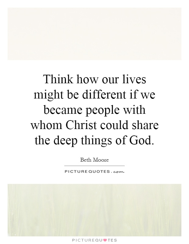 Think how our lives might be different if we became people with whom Christ could share the deep things of God Picture Quote #1