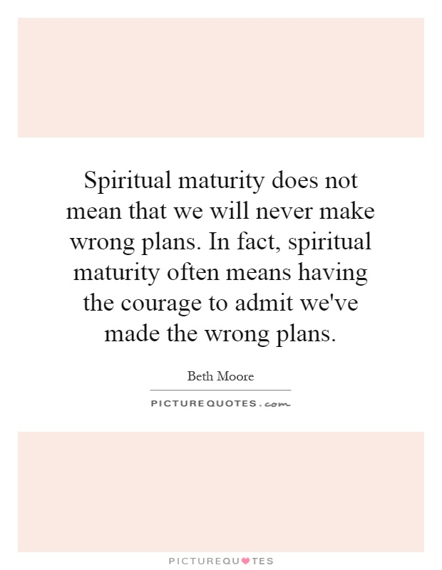 Spiritual maturity does not mean that we will never make wrong plans. In fact, spiritual maturity often means having the courage to admit we've made the wrong plans Picture Quote #1