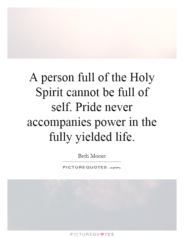 A person full of the Holy Spirit cannot be full of self. Pride never accompanies power in the fully yielded life Picture Quote #1