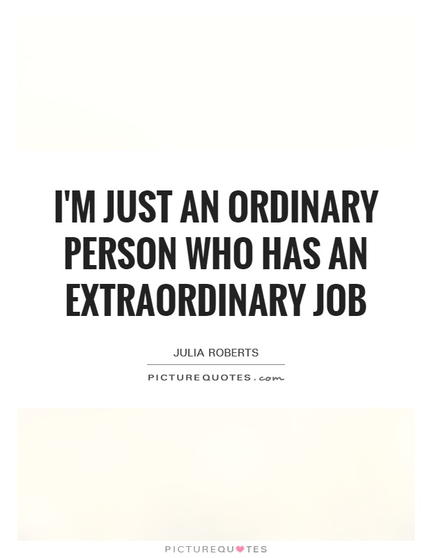 I'm just an ordinary person who has an extraordinary job Picture Quote #1