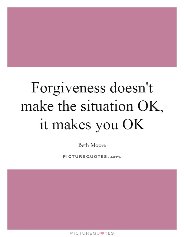 Forgiveness doesn't make the situation OK, it makes you OK Picture Quote #1