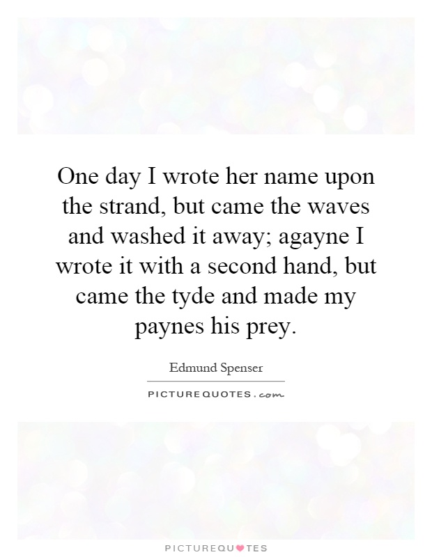 One day I wrote her name upon the strand, but came the waves and washed it away; agayne I wrote it with a second hand, but came the tyde and made my paynes his prey Picture Quote #1