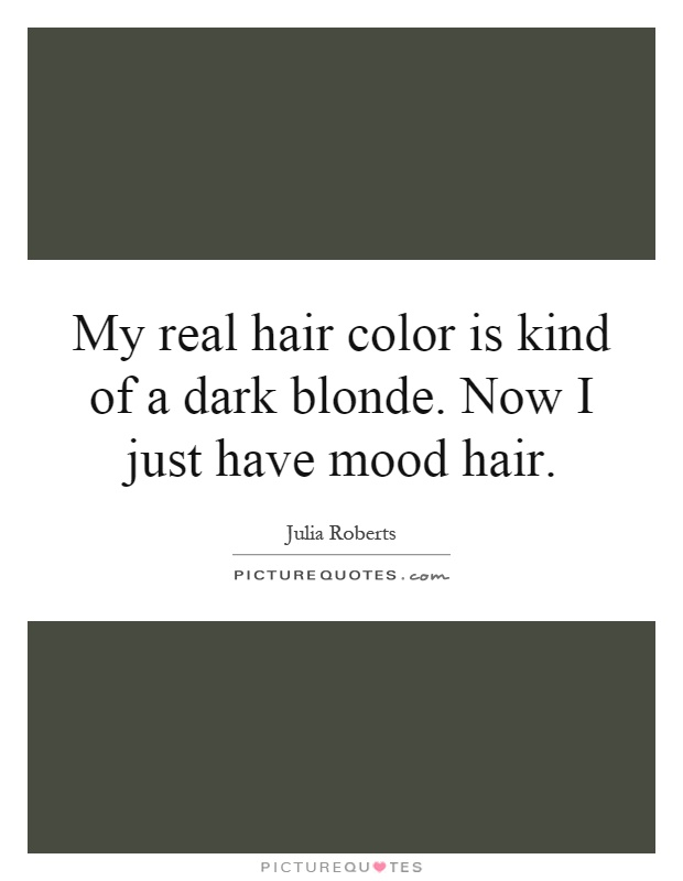 My real hair color is kind of a dark blonde. Now I just have mood hair Picture Quote #1