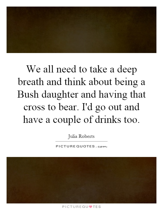 We all need to take a deep breath and think about being a Bush daughter and having that cross to bear. I'd go out and have a couple of drinks too Picture Quote #1