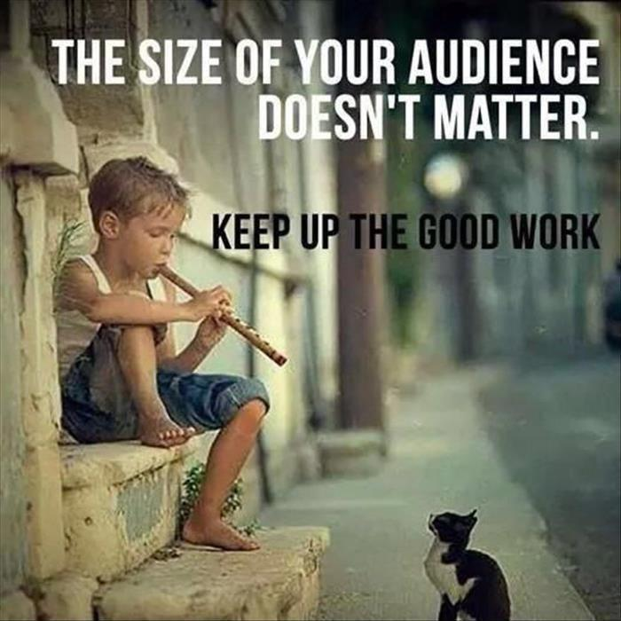 The size of your audience doesn't matter. Keep up the good work Picture Quote #1