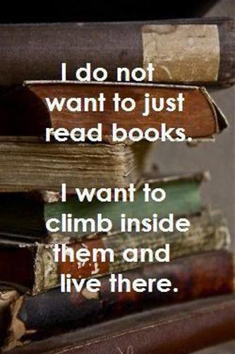 I do not want to just read books, I want to climb inside them and live there Picture Quote #1