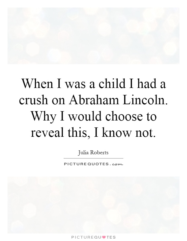 When I was a child I had a crush on Abraham Lincoln. Why I would choose to reveal this, I know not Picture Quote #1