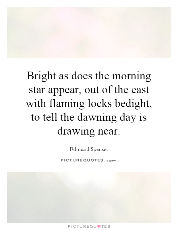 Bright as does the morning star appear, out of the east with flaming locks bedight, to tell the dawning day is drawing near Picture Quote #1