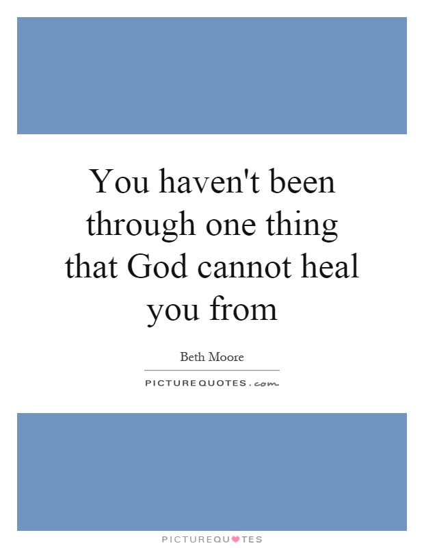 You haven't been through one thing that God cannot heal you from Picture Quote #1