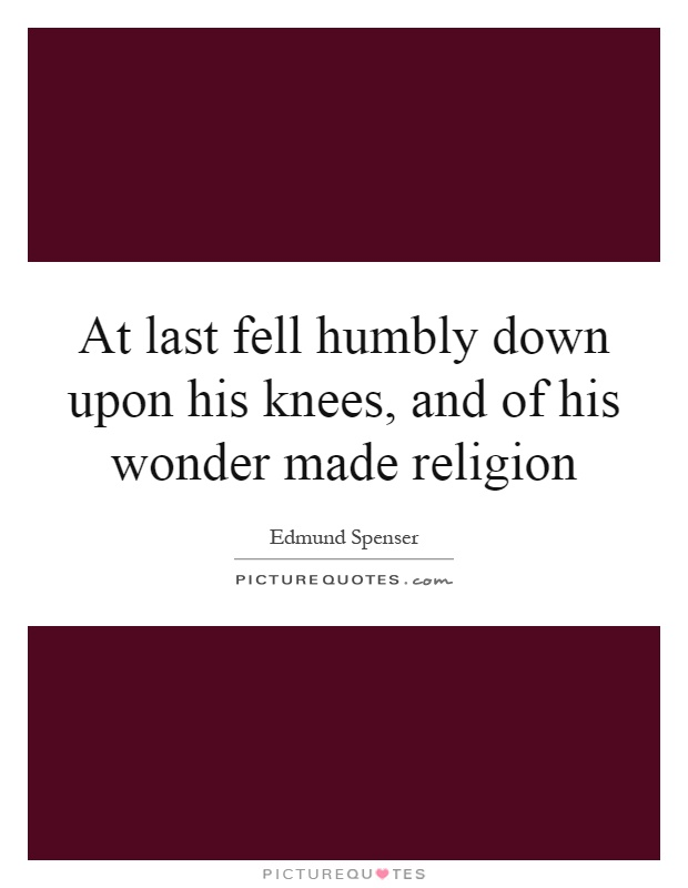 At last fell humbly down upon his knees, and of his wonder made religion Picture Quote #1