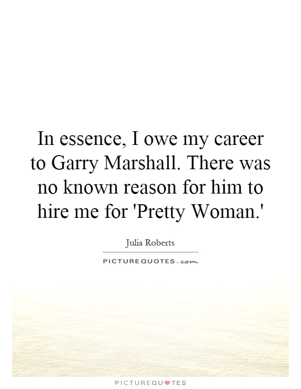 In essence, I owe my career to Garry Marshall. There was no known reason for him to hire me for 'Pretty Woman.' Picture Quote #1