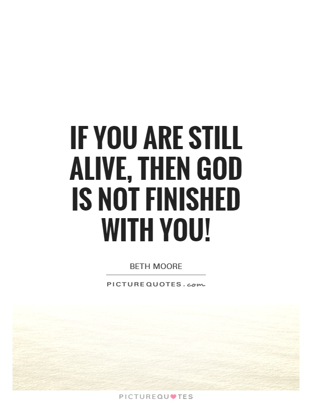 If you are still alive, then God is NOT finished with you! Picture Quote #1